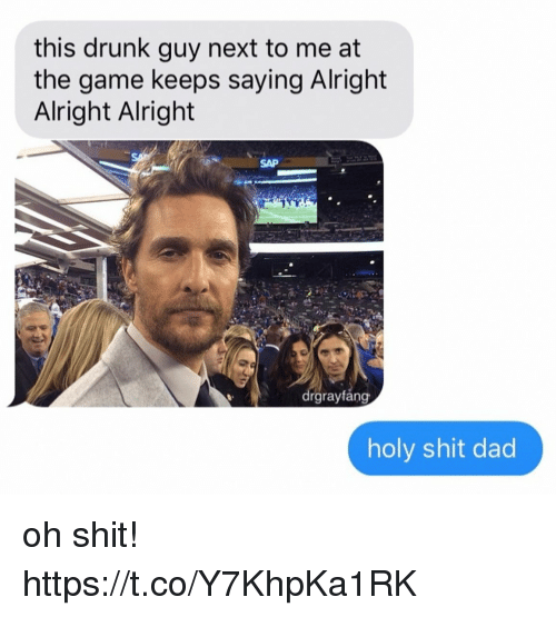 sap: this drunk guy next to me at  the game keeps saying Alright  Alright Alright  SAP  rgraytang  holy shit dad oh shit! https://t.co/Y7KhpKa1RK