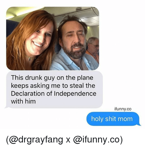 Drunk, Shit, and Declaration of Independence: This drunk guy on the plane  keeps asking me to steal the  Declaration of Independence  with him  ifunny.co  holy shit mom (@drgrayfang x @ifunny.co)
