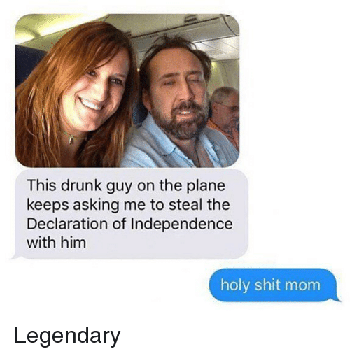 Drunk, Memes, and Shit: This drunk guy on the plane  keeps asking me to steal the  Declaration of Independence  with him  holy shit mom Legendary