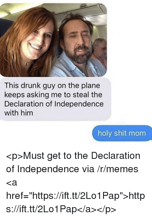 "Drunk, Memes, and Shit: This drunk guy on the plane  keeps asking me to steal the  Declaration of Independence  with him  holy shit mom <p>Must get to the Declaration of Independence via /r/memes <a href=""https://ift.tt/2Lo1Pap"">https://ift.tt/2Lo1Pap</a></p>"