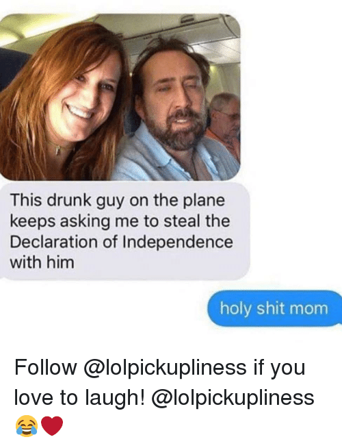 Drunk, Love, and Memes: This drunk guy on the plane  keeps asking me to steal the  Declaration of Independence  with him  holy shit mom Follow @lolpickupliness if you love to laugh! @lolpickupliness 😂❤️