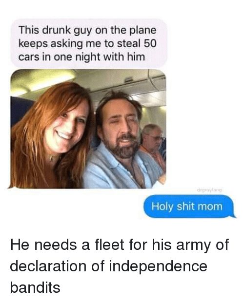 Cars, Drunk, and Shit: This drunk guy on the plane  keeps asking me to steal 50  cars in one night with him  daylang  Holy shit mom He needs a fleet for his army of declaration of independence bandits