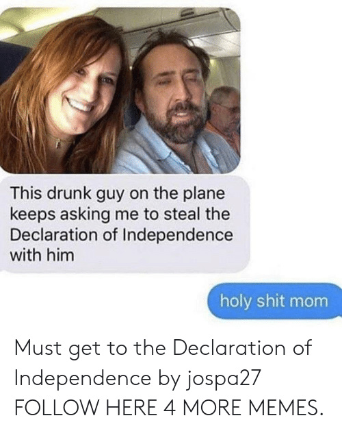 Drunking: This drunk guy on the plane  keeps asking me to steal the  Declaration of Independence  with him  holy shit mom Must get to the Declaration of Independence by jospa27 FOLLOW HERE 4 MORE MEMES.