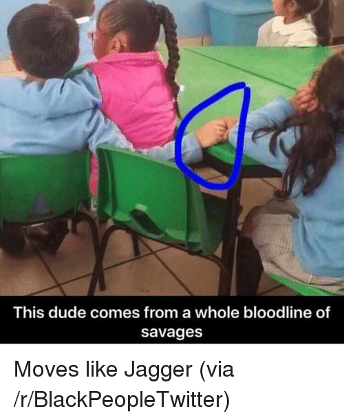 Blackpeopletwitter, Dude, and Bloodline: This dude comes from a whole bloodline of  savages <p>Moves like Jagger (via /r/BlackPeopleTwitter)</p>