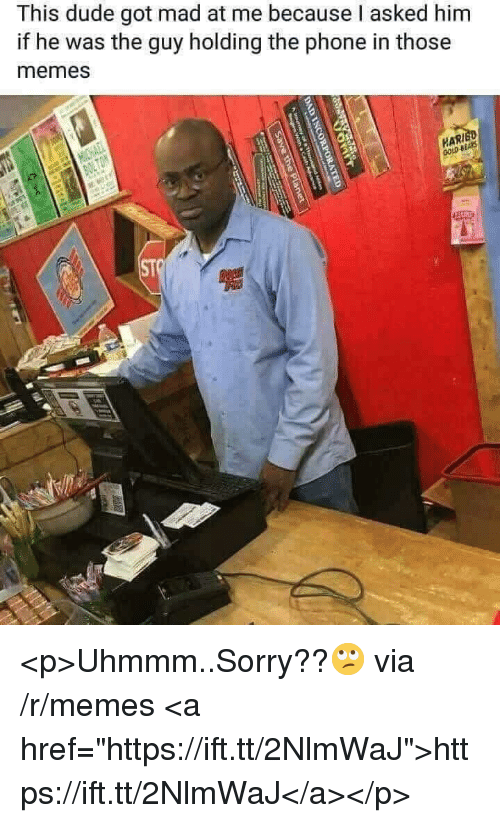 """Dude, Memes, and Phone: This dude got mad at me because I asked him  if he was the guy holding the phone in those  memes  ST <p>Uhmmm..Sorry??🙄 via /r/memes <a href=""""https://ift.tt/2NlmWaJ"""">https://ift.tt/2NlmWaJ</a></p>"""