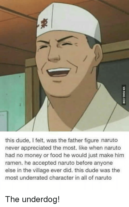 The Villager: this dude, I felt, was the father figure naruto  never appreciated the most. like when naruto  had no money or food he would just make him  ramen. he accepted naruto before anyone  else in the village ever did. this dude was the  most underrated character in all of naruto The underdog!