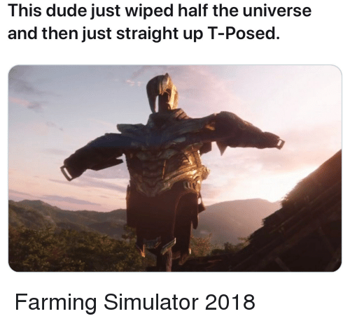 Farming: This dude just wiped half the universe  and then just straight up T-Posed. Farming Simulator 2018
