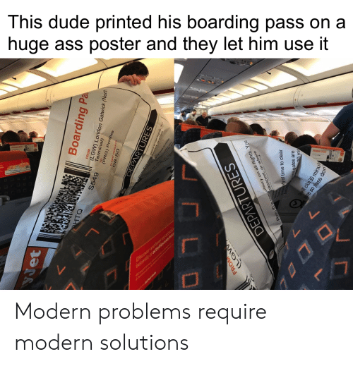 Prague: This dude printed his boarding pass on a  huge ass poster and they let him use it  PREMU SPTS  Dver  WETEW7L  Boarding Pa  HTO  S549  LGW) London Gatwick (North  (PRG) Prague  08:50  OEPARTURES  FROM  (LGW  Photo is co assport flightsY  ty of time to clear  DEPARTURES  gates are  clos 30 min  re so pase Modern problems require modern solutions