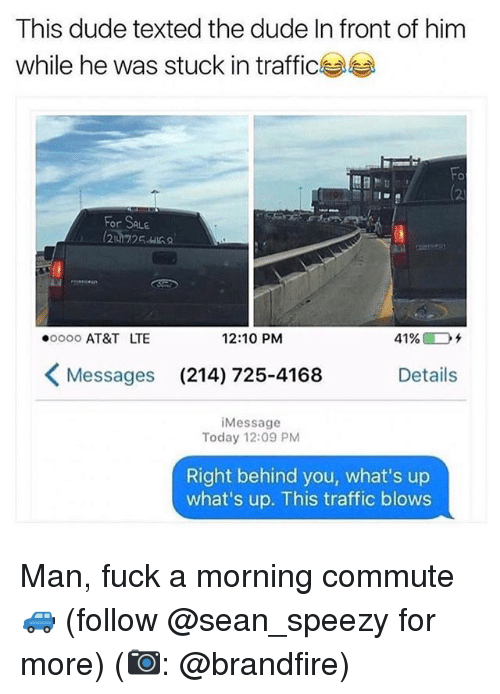 Dude, Memes, and Traffic: This dude texted the dude In front of him  while he was stuck in traffic  (2  For SALE  ooo0 AT&T LTE  12:10 PM  41%@Dチ  Messages  (214) 725-4168  Details  iMessage  Today 12:09 PM  Right behind you, what's up  what's up. This traffic blows Man, fuck a morning commute 🚙 (follow @sean_speezy for more) (📷: @brandfire)