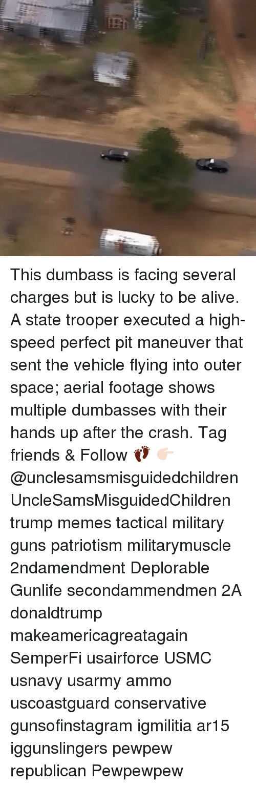 Alive, Friends, and Guns: This dumbass is facing several charges but is lucky to be alive. A state trooper executed a high-speed perfect pit maneuver that sent the vehicle flying into outer space; aerial footage shows multiple dumbasses with their hands up after the crash. Tag friends & Follow 👣 👉🏻 @unclesamsmisguidedchildren UncleSamsMisguidedChildren trump memes tactical military guns patriotism militarymuscle 2ndamendment Deplorable Gunlife secondammendmen 2A donaldtrump makeamericagreatagain SemperFi usairforce USMC usnavy usarmy ammo uscoastguard conservative gunsofinstagram igmilitia ar15 iggunslingers pewpew republican Pewpewpew