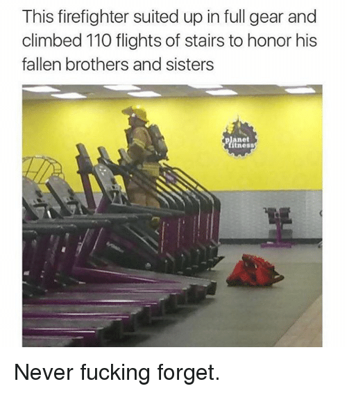 Andrew Bogut, Fucking, and Memes: This firefighter suited up in full gear and  climbed 110 flights of stairs to honor his  fallen brothers and sisters  Planet  tness Never fucking forget.