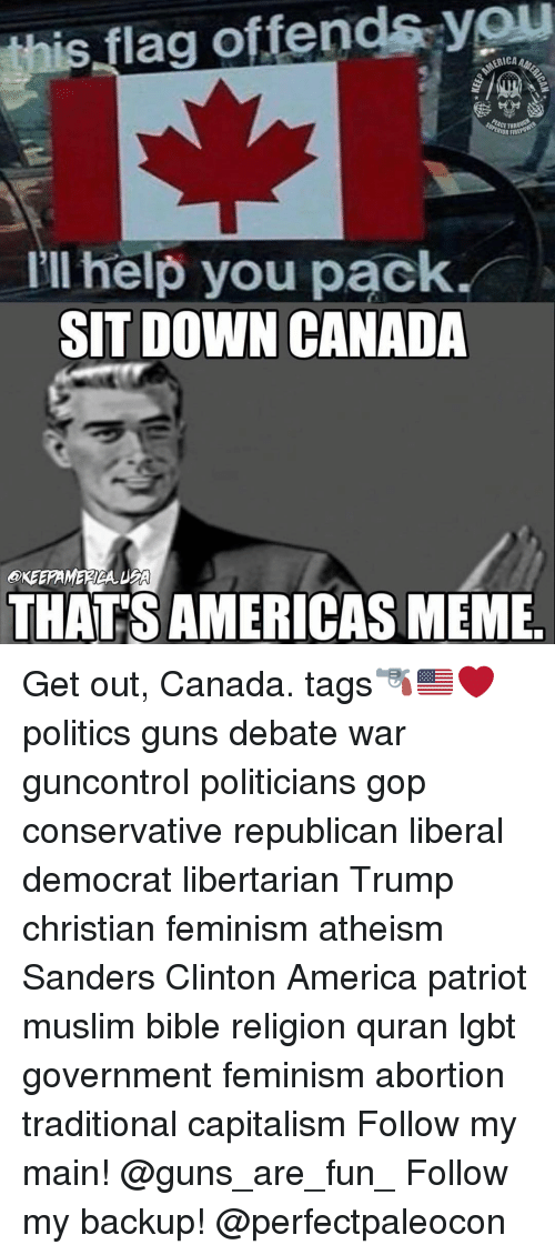 Libertarianism: this flag offends you  BIORARE  I'll help you pack  SIT DOWN CANADA  THATSAMERICAS MEME Get out, Canada. tags🔫🇺🇸❤️ politics guns debate war guncontrol politicians gop conservative republican liberal democrat libertarian Trump christian feminism atheism Sanders Clinton America patriot muslim bible religion quran lgbt government feminism abortion traditional capitalism Follow my main! @guns_are_fun_ Follow my backup! @perfectpaleocon