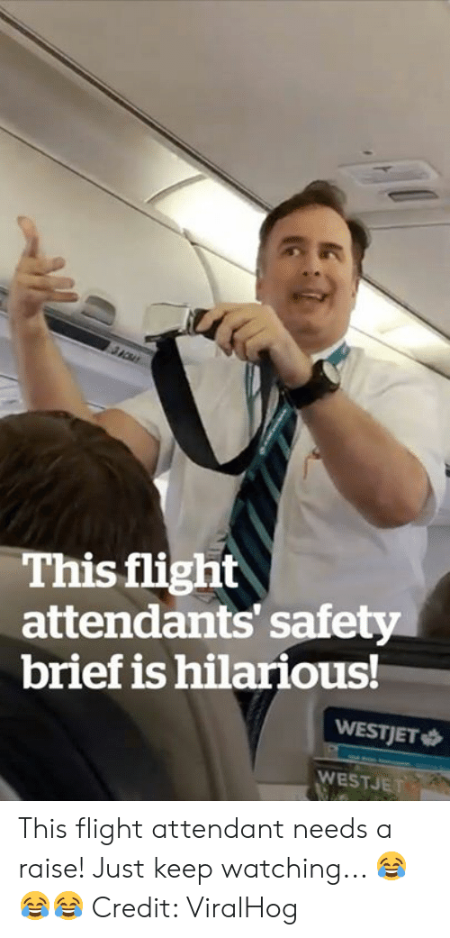 Flight, Flight Attendant, and Hilarious: This flight  attendants' safety  brief is hilarious!  WESTJET  WESTJET This flight attendant needs a raise! Just keep watching... 😂😂😂  Credit: ViralHog