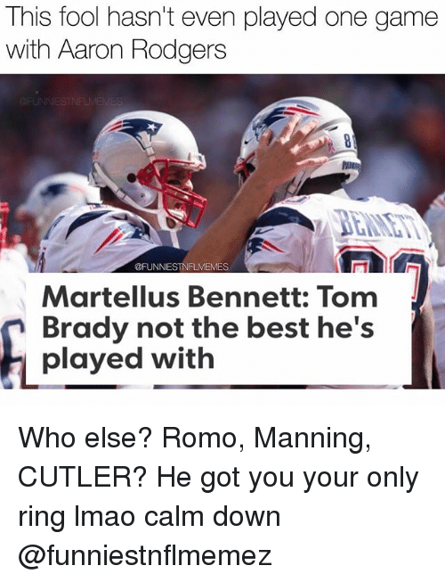 martellus bennett: This fool hasn't even played one game  with Aaron Rodgers  @FUNNIESTNFLMEMES  Martellus Bennett: Tom  Brady not the best he's  played with Who else? Romo, Manning, CUTLER? He got you your only ring lmao calm down @funniestnflmemez