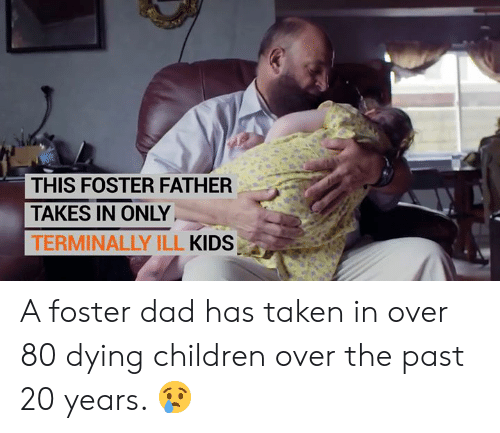 Children, Dad, and Memes: THIS FOSTER FATHER  TAKES IN ONLY  TERMINALLY ILL KIDS A foster dad has taken in over 80 dying children over the past 20 years. 😢