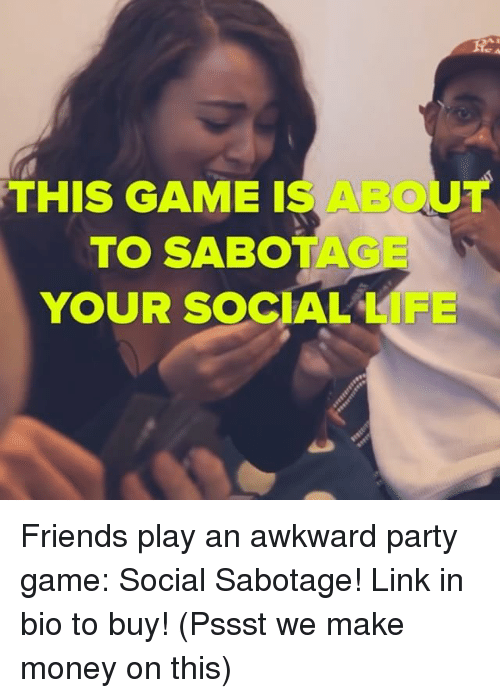 Friends, Life, and Memes: THIS GAME IS ABOUT  TO SABOTA  YOUR SOCIAL LIFE Friends play an awkward party game: Social Sabotage! Link in bio to buy! (Pssst we make money on this)