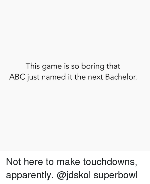 Bachelor: This game is so boring that  ABC just named it the next Bachelor. Not here to make touchdowns, apparently. @jdskol superbowl