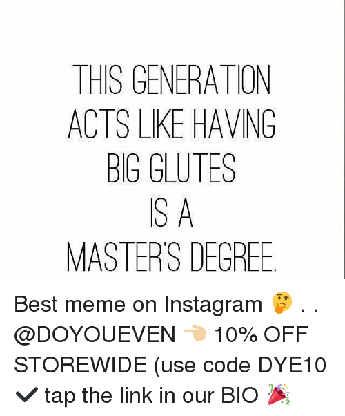 Gym, Instagram, and Meme: THIS GENERATION  ACTS LKE HAVNG  BIG GLUTES  S A  MASTERS DEGREE Best meme on Instagram 🤔 . . @DOYOUEVEN 👈🏼 10% OFF STOREWIDE (use code DYE10 ✔️ tap the link in our BIO 🎉