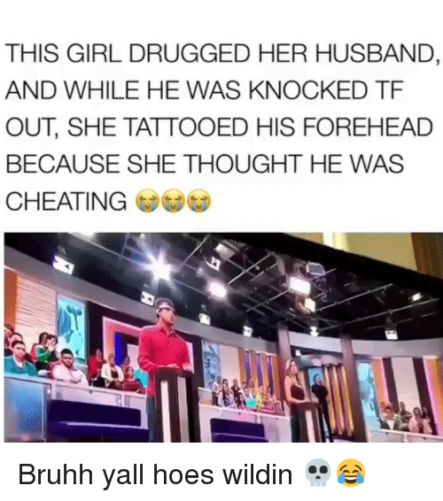 Cheating, Funny, and Hoes: THIS GIRL DRUGGED HER HUSBAND,  AND WHILE HE WAS KNOCKED TF  OUT, SHE TATTOOED HIS FOREHEAD  BECAUSE SHE THOUGHT HE WAS  CHEATING Bruhh yall hoes wildin 💀😂