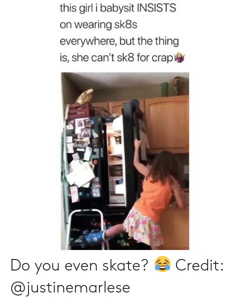Skate: this girl i babysit INSISTS  on wearing sk8s  everywhere, but the thing  is, she can't sk8 for crap Do you even skate? 😂 Credit: @justinemarlese