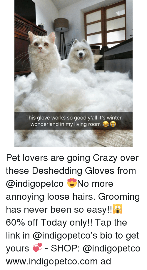 Crazy, Memes, and Winter: This glove works so good y'all it's winter  wonderland in my living room Pet lovers are going Crazy over these Deshedding Gloves from @indigopetco 😍No more annoying loose hairs. Grooming has never been so easy!!🙀 60% off Today only!! Tap the link in @indigopetco's bio to get yours 💞 - SHOP: @indigopetco www.indigopetco.com ad