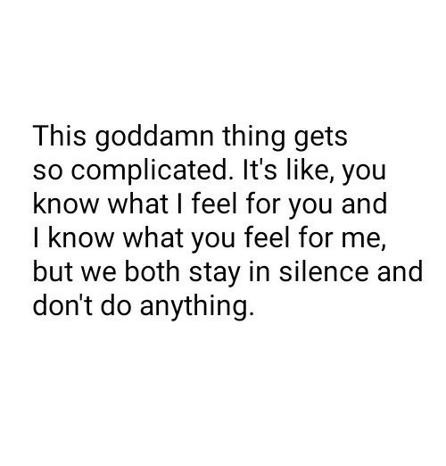 Silence, Thing, and You: This goddamn thing gets  so complicated. It's like, you  know what I feel for you and  I know what you feel for me,  but we both stay in silence and  don't do anything.