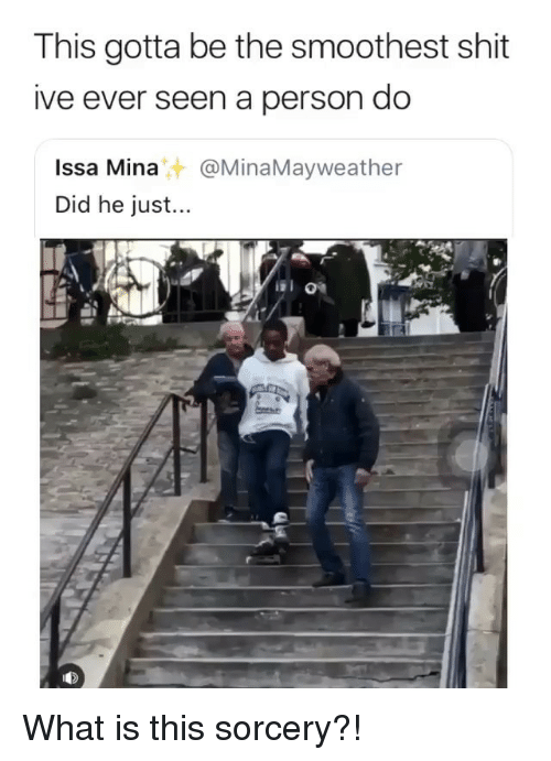 Memes, Shit, and What Is: This gotta be the smoothest shit  ive ever seen a person do  Issa Mina@MinaMayweather  Did he just...  떼》 What is this sorcery?!