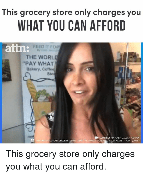 """Memes, Chef, and 🤖: This grocery store only charges you  WHAT YOU CAN AFFORD  FEED IT FOR  attn:  THE WORL  """"PAY WHAT  Bakery. Coffes  Sto  RS  ma  COURTESY OF CHEF JAGGER GORDON  T-YOU-CAN GROCERY STORE AIMS TO COMBAT POVERTFOOD WASTE, """" CTV (2018) This grocery store only charges you what you can afford."""