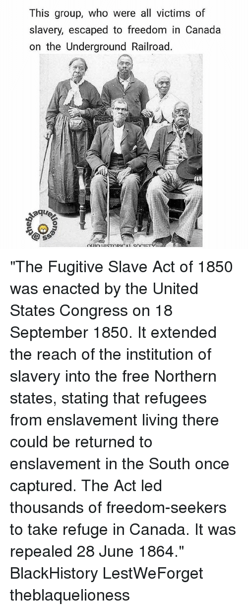 """blackhistory: This group, who were all victims of  slavery, escaped to freedom in Canada  on the Underground Railroad. """"The Fugitive Slave Act of 1850 was enacted by the United States Congress on 18 September 1850. It extended the reach of the institution of slavery into the free Northern states, stating that refugees from enslavement living there could be returned to enslavement in the South once captured. The Act led thousands of freedom-seekers to take refuge in Canada. It was repealed 28 June 1864."""" BlackHistory LestWeForget theblaquelioness"""