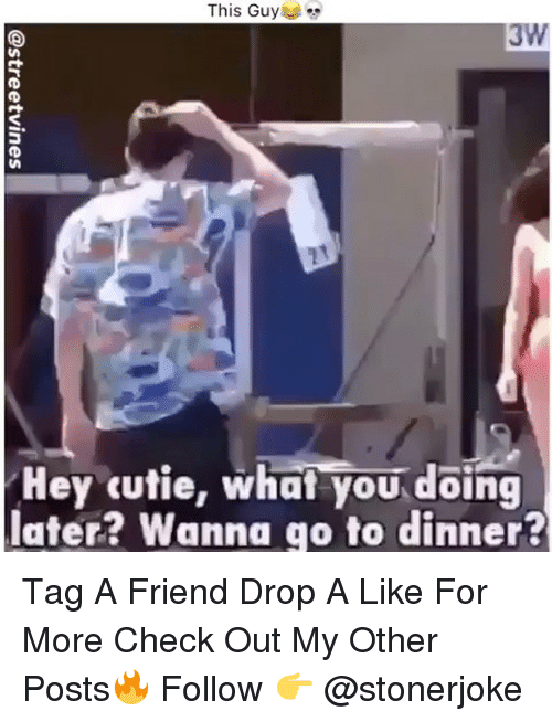 Memes, What You Doing, and 🤖: This Guy  3W  Hey cutie, what you doing  later? Wanna go to dinner? Tag A Friend Drop A Like For More Check Out My Other Posts🔥 Follow 👉 @stonerjoke