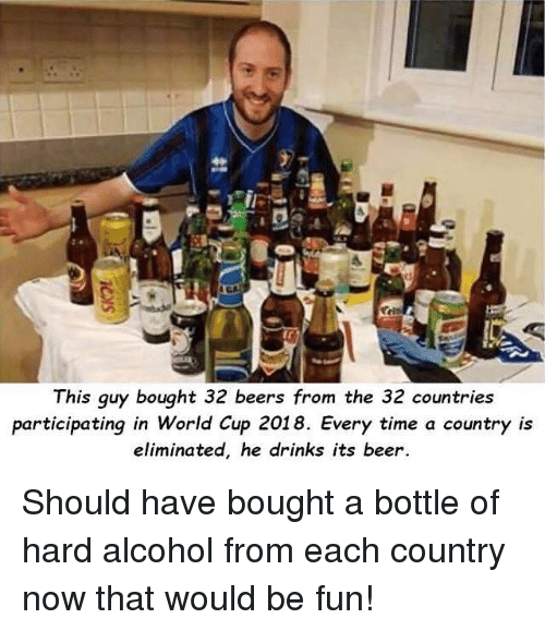 Beer, Funny, and World Cup: This guy bought 32 beers from the 32 countries  participating in World Cup 2018. Every time a country is  eliminated, he drinks its beer Should have bought a bottle of hard alcohol from each country now that would be fun!