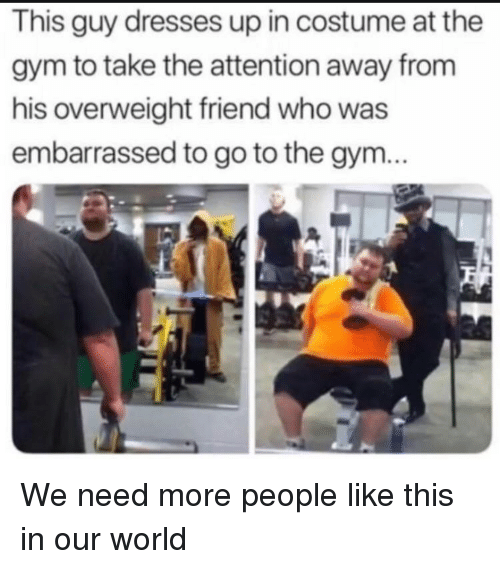 Gym, Dresses, and World: This guy dresses up in costume at the  gym to take the attention away from  his overweight friend who was  embarrassed to go to the gym... We need more people like this in our world