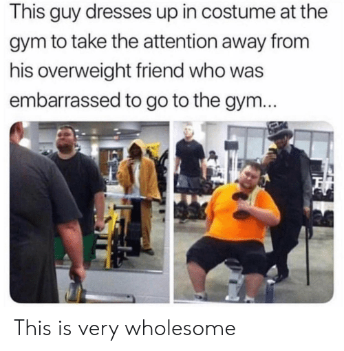 Gym, Dresses, and Wholesome: This guy dresses up in costume at the  gym to take the attention away from  his overweight friend who was  embarrassed to go to the gynm This is very wholesome