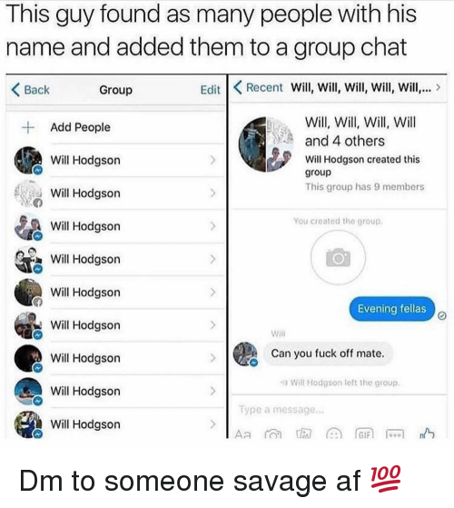 Af, Group Chat, and Memes: This guy found as many people with his  name and added them to a group chat  Back  Group  Edit Recent Will, Will, Will, Will, Will,  Will, Will, Will, Will  and 4 others  Add People  Will Hodgson  Will Hodgson  Will Hodgson  Will Hodgson created this  group  This group has 9 members  You created the group  Will Hodason  Will Hodgson  Evening fellas  Will Hodason  Will Hodgson  Will Hodgson  Will Hodgson  Will  Can you fuck off mate  Will Hodgson left the group.  ype a message Dm to someone savage af 💯
