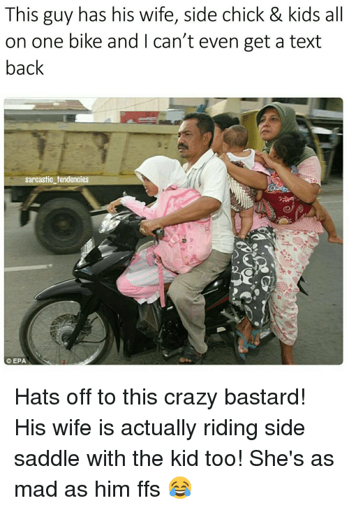epa: This guy has his wife, side chick & kids all  on one bike and can't even get a text  back  sarcastic tendencies  EPA Hats off to this crazy bastard! His wife is actually riding side saddle with the kid too! She's as mad as him ffs 😂
