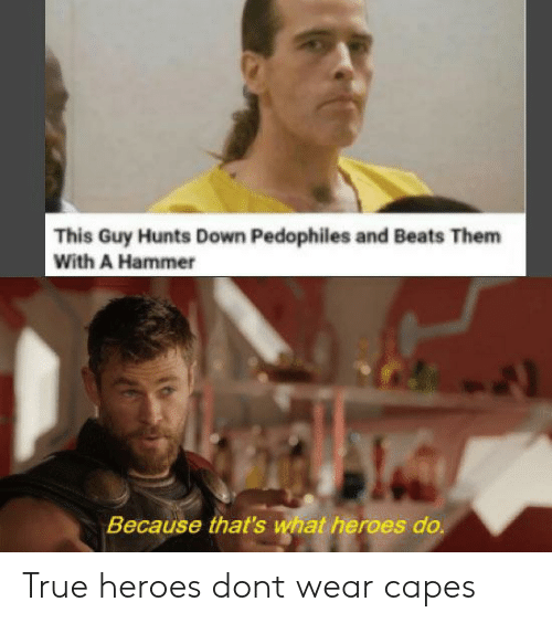 True, Beats, and Heroes: This Guy Hunts Down Pedophiles and Beats Them  With A Hammer  Because that's  at heroes do True heroes dont wear capes