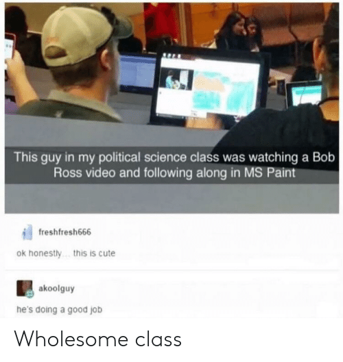 Cute, Bob Ross, and Good: This guy in my political science class was watching a Bob  Ross video and following along in MS Paint  freshfresh666  ok honestly  .this is cute  akoolguy  he's doing a good job Wholesome class