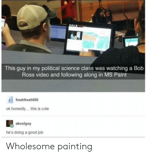 Cute, Bob Ross, and Good: This guy in my political science class was watching a Bob  Ross video and following along in MS Paint  freshfresh666  ok honestly... this is cute  akoolguy  he's doing a good job Wholesome painting