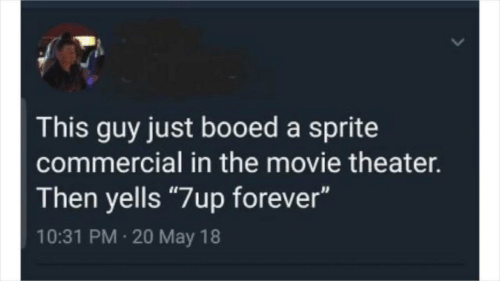 """booed: This guy just booed a sprite  commercial in the movie theater.  Then yells """"7up forever""""  10:31 PM 20 May 18"""
