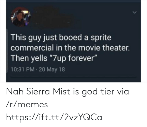 """booed: This guy just booed a sprite  commercial in the movie theater.  Then yells """"7up forever""""  10:31 PM 20 May 18 Nah Sierra Mist is god tier via /r/memes https://ift.tt/2vzYQCa"""