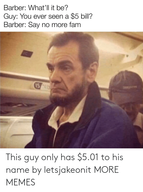 this guy: This guy only has $5.01 to his name by letsjakeonit MORE MEMES