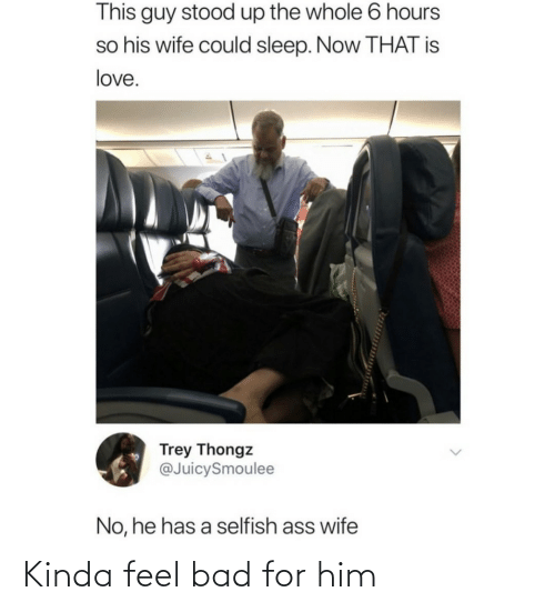 Feel Bad: This guy stood up the whole 6 hours  so his wife could sleep. Now THAT is  love.  Trey Thongz  @JuicySmoulee  No, he has a selfish ass wife Kinda feel bad for him