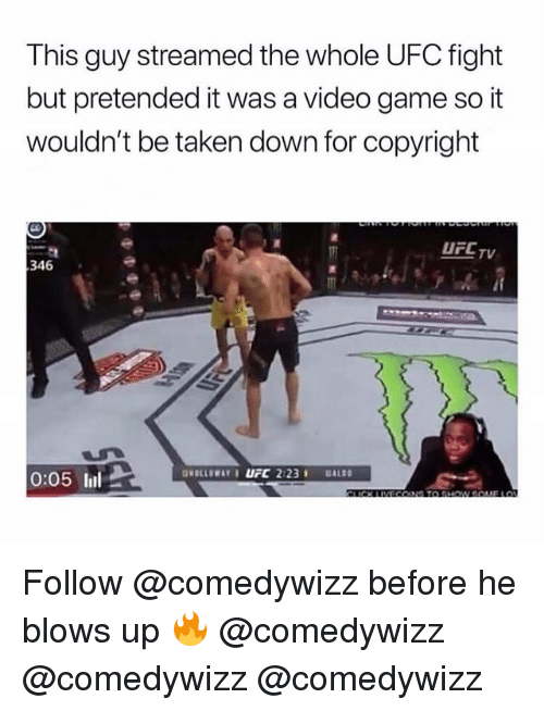 Memes, Taken, and Ufc: This guy streamed the whole UFC fight  but pretended it was a video game so it  wouldn't be taken down for copyright  UFCT  346  0:05 ll Follow @comedywizz before he blows up 🔥 @comedywizz @comedywizz @comedywizz