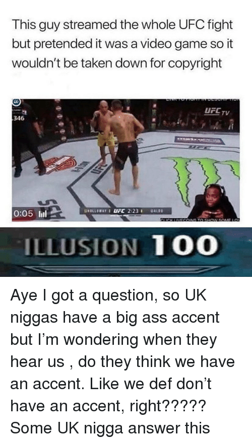 Anaconda, Ass, and Taken: This guy streamed the whole UFC fight  but pretended it was a video game so it  wouldn't be taken down for copyright  UFCTV  346  0:05 lil  ILLUSION 100 Aye I got a question, so UK niggas have a big ass accent but I'm wondering when they hear us , do they think we have an accent. Like we def don't have an accent, right????? Some UK nigga answer this