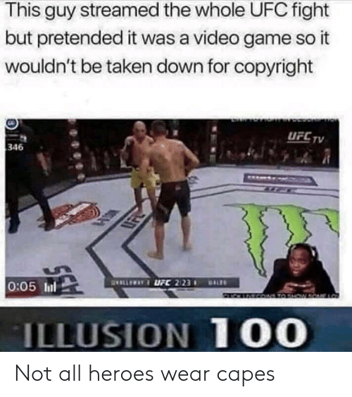 Taken, Ufc, and Game: This guy streamed the whole UFC fight  but pretended it was a video game so it  wouldn't be taken down for copyright  UFC TV  346  LLEWAYUFC 2123  0:05 In  ALDS  ACOATO SHOWRONE LO  ILLUSION 100 Not all heroes wear capes