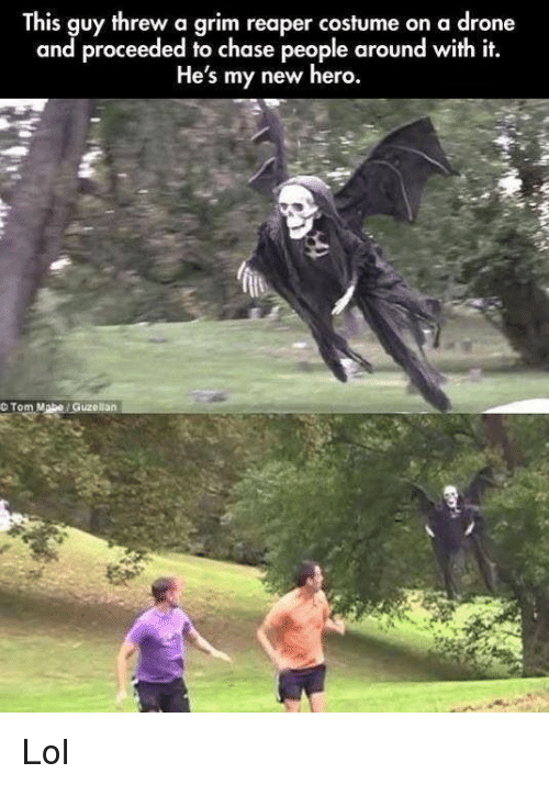 a drone: This guy threw a grim reaper costume on a drone  and proceeded to chase people around with it.  He's my new hero.  O Tom Mabe Guzellan Lol