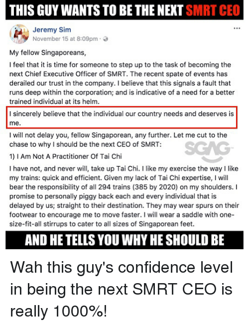 Confidence, Memes, and Bear: THIS GUY WANTS TO BE THE NEXT SMRT CEO  1 : Jeremy Sim  November 15 at 8:09pm .  My fellow Singaporeans,  I feel that it is time for someone to step up to the task of becoming the  next Chief Executive Officer of SMRT. The recent spate of events has  derailed our trust in the company. I believe that this signals a fault that  runs deep within the corporation; and is indicative of a need for a better  trained individual at its helm.  I sincerely believe that the individual our country needs and deserves is  me.  I will not delay you, fellow Singaporean, any further. Let me cut to the  chase to why I should be the next CEO of SMRT:  1)1 Am Not A Practitioner Of Tai Chi  I have not, and never will take up Tai Chi. I like my exercise the way I like  my trains: quick and efficient. Given my lack of Tai Chi expertise, I will  bear the responsibility of all 294 trains (385 by 2020) on my shoulders. I  promise to personally piggy back each and every individual that is  delayed by us; straight to their destination. They may wear spurs on their  footwear to encourage me to move faster. I will wear a saddle with one-  size-fit-all stirrups to cater to all sizes of Singaporean feet  AND HE TELLS YOU WHY HE SHOULD BE Wah this guy's confidence level in being the next SMRT CEO is really 1000%!
