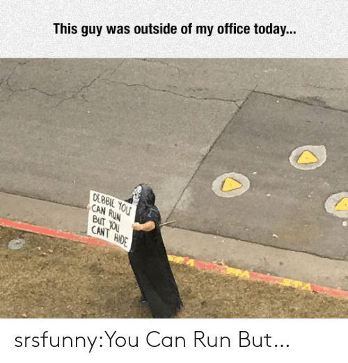 debbie: This guy was outside of my office today...  DEBBIE  CAN  BUT  CANT  HiO srsfunny:You Can Run But…