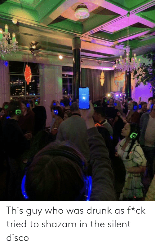 Was: This guy who was drunk as f*ck tried to shazam in the silent disco