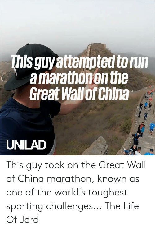 Dank, Life, and Run: This guyattempted to run  a marathonon the  Great Wallof China  UNILAD This guy took on the Great Wall of China marathon, known as one of the world's toughest sporting challenges...  The Life Of Jord